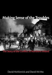 Making Sense of the Troubles - The Story of the Conflict in Northern Ireland ebook by David McKittrick, David McVea
