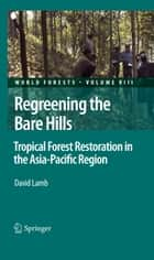 Regreening the Bare Hills - Tropical Forest Restoration in the Asia-Pacific Region ebook by David Lamb