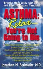Asthma: Relax, You're Not Going to Die - Breathe More Easily with Safe and Effective Natural Therapies ebook by Jonathan M Berkowitz