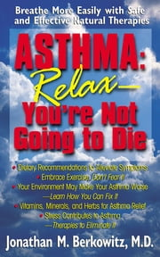 Asthma: Relax, You're Not Going to Die - Breathe More Easily with Safe and Effective Natural Therapies ebook by Jonathan M Berkowitz, M.D.