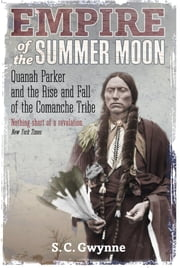 Empire of the Summer Moon - Quanah Parker and the Rise and Fall of the Comanches, the Most Powerful Indian Tribe in American History ebook by S.C. Gwynne