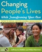Changing People's Lives While Transforming Your Own - Paths to Social Justice and Global Human Rights ebook by Jeffrey A. Kottler, Mike Marriner