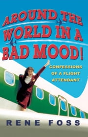 Around the World in a Bad Mood! - Confessions of a Flight Attendant ebook by Rene Foss