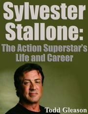 Silvester Stallone: The Action Superstar's Life and Career ebook by Todd Gleason
