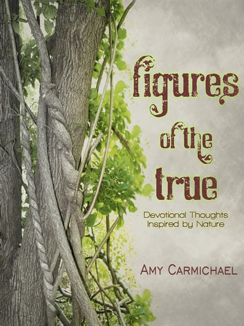 Figures of the True - Devotional Thoughts Inspired by Nature ebook by Amy Carmichael
