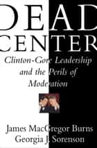 Dead Center - Clinton-Gore Leadership and the Perils of Moderation ebook by Georgia Jones Sorenson, Ph.D., James Macgregor Burns
