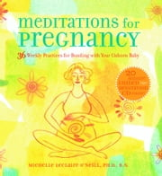 Meditations for Pregnancy - 36 Weekly Practices for Bonding with Your Unborn Baby ebook by R.N.,Michelle Leclaire ONeill Ph.D.