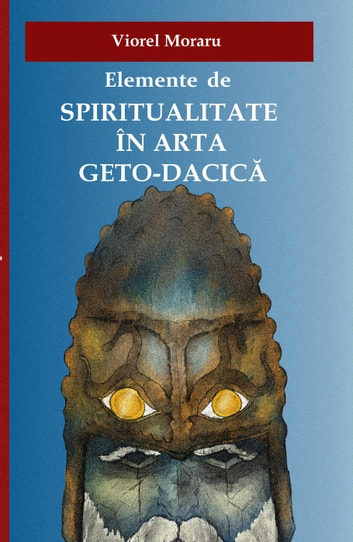 Elemente de Spiritualitate in Arta Geto-Dacica ebook by Viorel Moraru