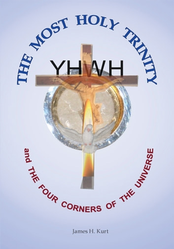 The Most Holy Trinity and the the Four Corners of the Universe ebook by James H. Kurt