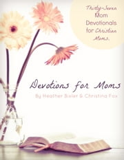 Devotions for Moms: Thirty-Seven Mom Devotionals for Christian Moms ebook by Heather Bixler