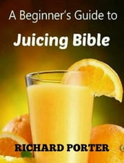 Juicing Bible: Beginners Guide To Juicing To Detox, Lose Weight, Feel Young and Look Great ebook by Richard Porter