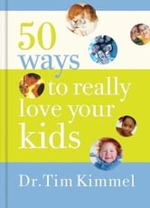 50 Ways to Really Love Your Kids - Simple Wisdom and Truths for Parents ebook by Tim Kimmel