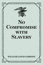 No Compromise with Slavery ebook by William Lloyd Garrison