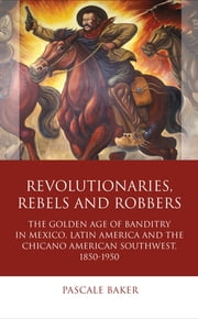Revolutionaries, Rebels and Robbers - The Golden Age of Banditry in Mexico, Latin America and the Chicano American Southwest, 18201920 ebook by Pascale Baker