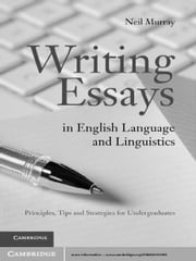 Writing Essays in English Language and Linguistics - Principles, Tips and Strategies for Undergraduates ebook by Dr Neil Murray