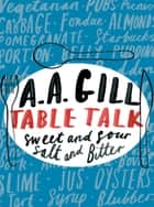 Table Talk - Sweet And Sour, Salt and Bitter ebook by Adrian Gill