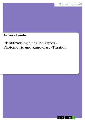 Identifizierung eines Indikators - Photometrie und Säure-Base-Titration - Photometrie und Säure-Base-Titration ebook by Antonia Hendel