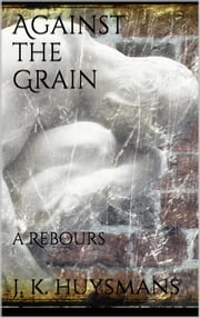 Against the Grain ebook by J.-k. Huysmans