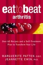 Arthritis: Over 60 Recipes and a Self-Treatment Plan to Transform Your Life (Eat to Beat) ebook by Marguerite Patten, O.B.E.,Jeannette Ewin