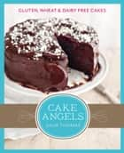 Cake Angels: Amazing gluten, wheat and dairy free cakes ebook by Julia Thomas