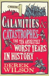 Calamities & Catastrophes - The Ten Absolutely Worst Years in History ebook by Derek Wilson