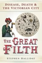 Great Filth - The War Against Disease in Victorian England ebook by Stephen Halliday