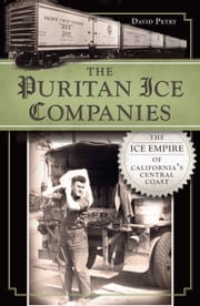 Puritan Ice Companies, The - The Ice Empire of California's Central Coast ebook by David Petry