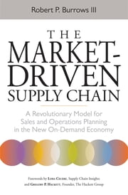 The Market-Driven Supply Chain - A Revolutionary Model for Sales and Operations Planning in the New On-Demand Economy ebook by Robert P. Burrows III,Lora Cecere,Gregory P. Hackett