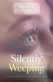 """Silently Weeping"" - A story of burn survival, rape and abuse ebook by Deborah Blaney Ward"