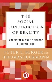 The Social Construction of Reality - A Treatise in the Sociology of Knowledge ebook by Peter L. Berger,Thomas Luckmann