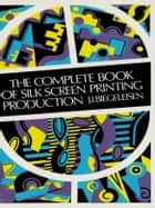 The Complete Book of Silk Screen Printing Production ebook by J. I. Biegeleisen
