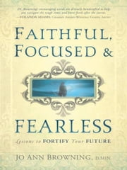 Faithful, Focused and Fearless - Lessons to Fortify Your Future ebook by Dr. Rev. Jo Ann Browning, M.DIV, D.MIN.