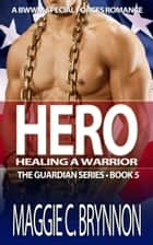 Hero: Healing a Warrior, Book 5 - The Guardian Series, Book 5 ebook by Maggie C. Brynnon