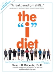 "The ""I"" Diet - Use Your Instincts to Lose Weight--and Keep It Off--Without Feeling Hungry ebook by Betty Kelly Sargent,Susan B. Roberts Ph.D"