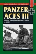 Panzer Aces III - German Tank Commanders in Combat in World War II ebook by Franz Kurowski