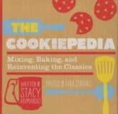 The Cookiepedia - Mixing Baking, and Reinventing the Classics ebook by Stacy Adimando