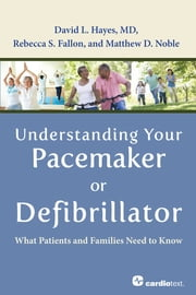 Understanding Your Pacemaker or Defibrillator : What Patients and Families Need to Know ebook by David L. Hayes, MD,Rebecca S. Fallon, MS,Matthew D. Noble, BS