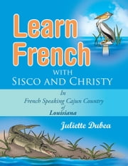 Learn French with Sisco and Christy - in French Speaking Cajun Country of Louisiana ebook by Juliette Dubea