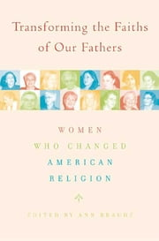 Transforming the Faiths of Our Fathers - Women Who Changed American Religion ebook by Ann Braude