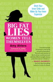 Big Fat Lies Women Tell Themselves - Ditch Your Inner Critic and Wake Up Your Inner Superstar ebook by Amy Ahlers