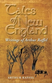 Tales of New England - Writings of Arthur Raffel ebook by Arthur Raffel