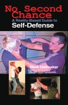 No Second Chance - A Reality-Based Guide to Self-Defense ebook by Mark Hatmaker