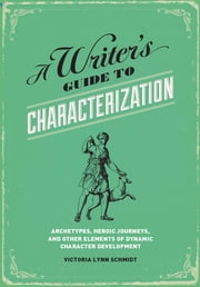 A Writer's Guide to Characterization: Archetypes, Heroic Journeys, and Other Elements of Dynamic Character Development ebook by Victoria Lynn Schmidt