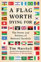 A Flag Worth Dying For - The Power and Politics of National Symbols ebook by Tim Marshall