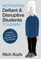 Motivating Defiant and Disruptive Students to Learn ebook by Richard (Rich) D. (David) Korb