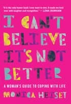 I Can't Believe It's Not Better - A Woman's Guide to Coping With Life ebook by Monica Heisey