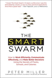 The Smart Swarm - How to Work Efficiently, Communicate Effectively, and Make Better Decisions Usin g the Secrets of Flocks, Schools, and Colonies ebook by Peter Miller