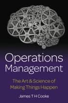 Operations Management: The Art & Science of Making Things Happen ebook by James Cooke