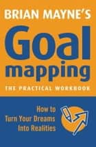 Goal Mapping - How To Turn Your Dreams into Realities ebook by Brian Mayne
