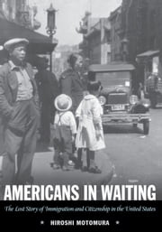 Americans in Waiting - The Lost Story of Immigration and Citizenship in the United States ebook by Hiroshi Motomura
